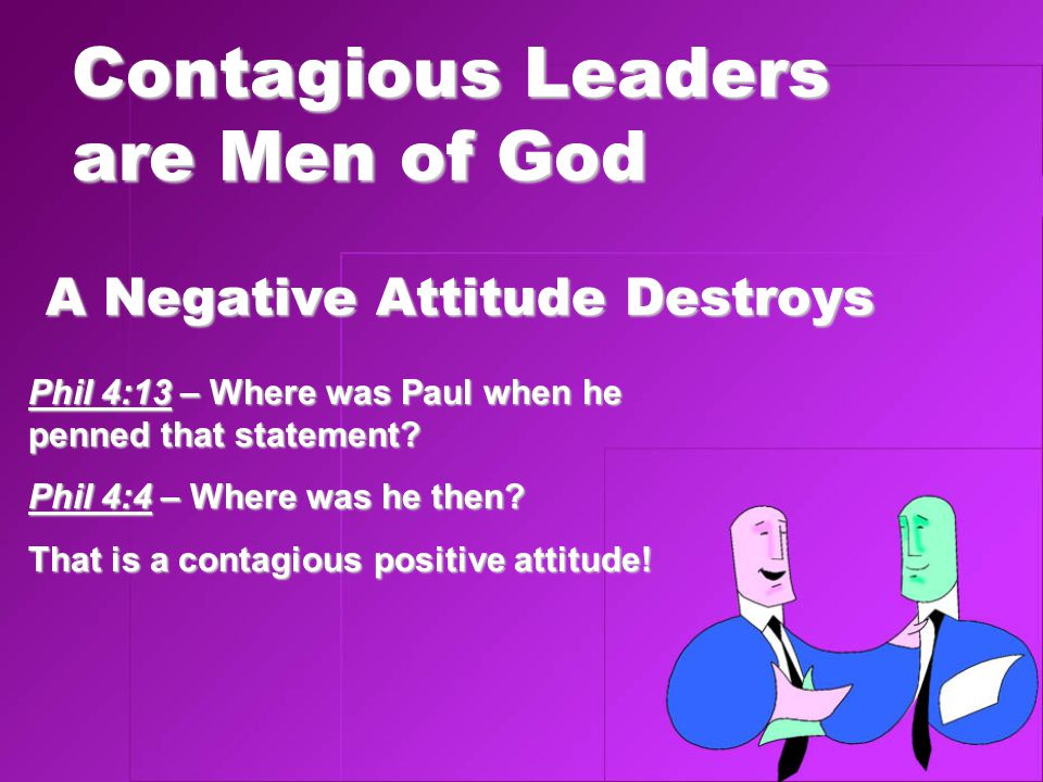 Contagious Leaders are Men of God A Negative Attitude Destroys Phil 4:13 – Where was Paul when he penned that statement.