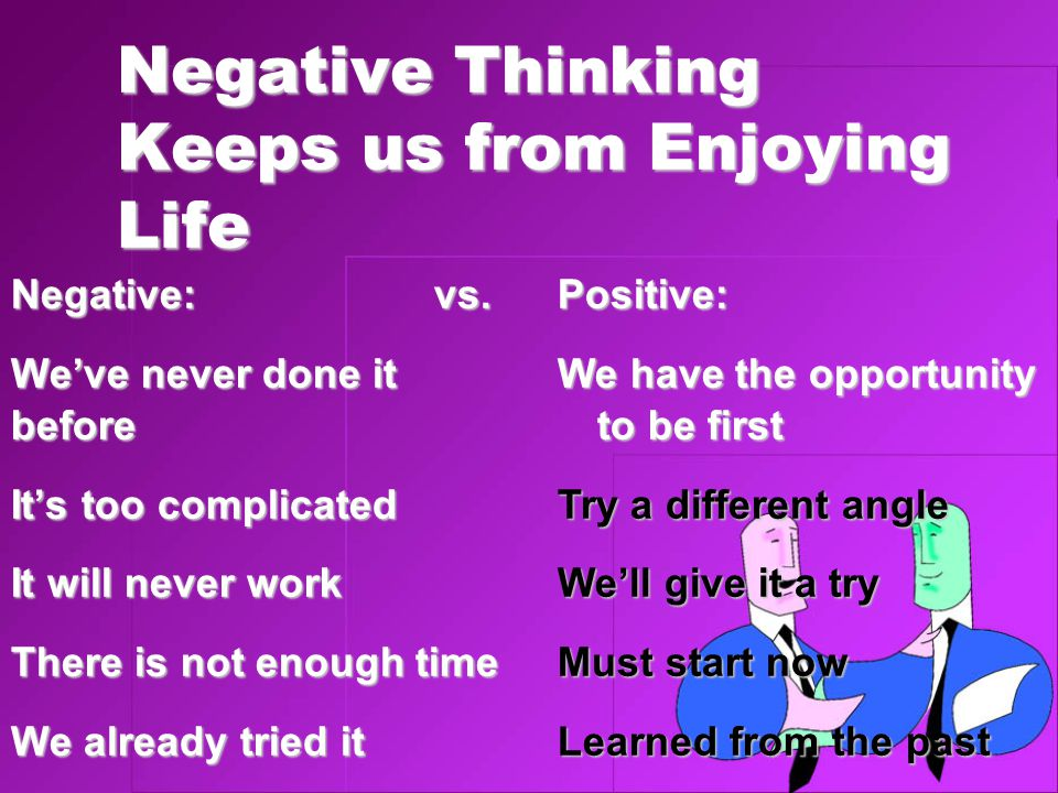 Negative Thinking Keeps us from Enjoying Life Negative:vs. We've never done it before It's too complicated It will never work There is not enough time