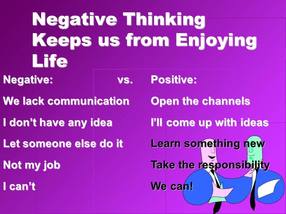 Negative Thinking Keeps us from Enjoying Life Negative:vs. We lack communication I don't have any idea Let someone else do it Not my job I can't Posit