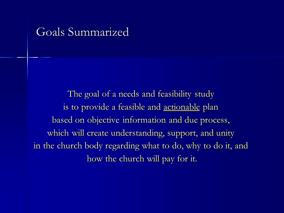 Goals Summarized The goal of a needs and feasibility study is to provide a feasible and actionable plan based on objective information and due process, which will create understanding, support, and unity in the church body regarding what to do, why to do it, and how the church will pay for it.
