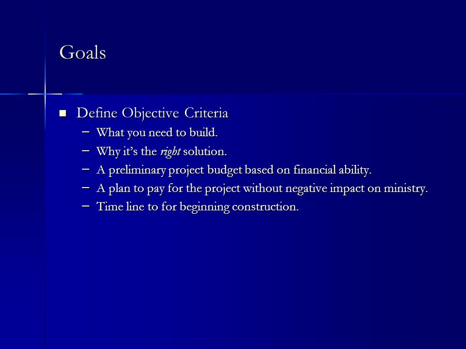 Goals Define Objective Criteria Define Objective Criteria – What you need to build.