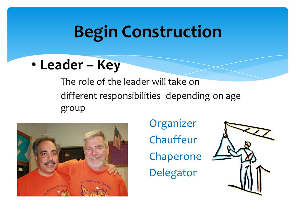 Leader – Key The role of the leader will take on different responsibilities depending on age group Organizer Chauffeur Chaperone Delegator Begin Construction