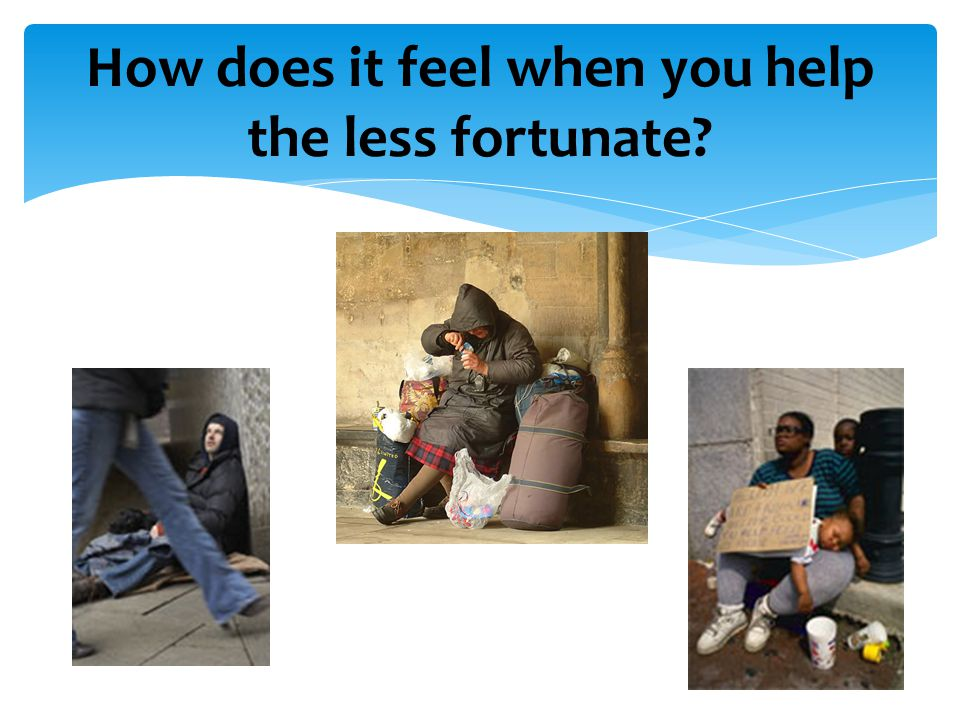 How does it feel when you help the less fortunate