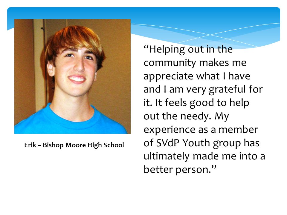 Erik – Bishop Moore High School Helping out in the community makes me appreciate what I have and I am very grateful for it.