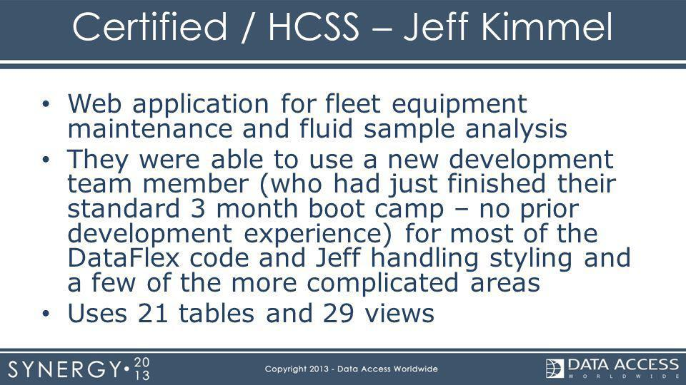Certified / HCSS – Jeff Kimmel Web application for fleet equipment maintenance and fluid sample analysis They were able to use a new development team member (who had just finished their standard 3 month boot camp – no prior development experience) for most of the DataFlex code and Jeff handling styling and a few of the more complicated areas Uses 21 tables and 29 views