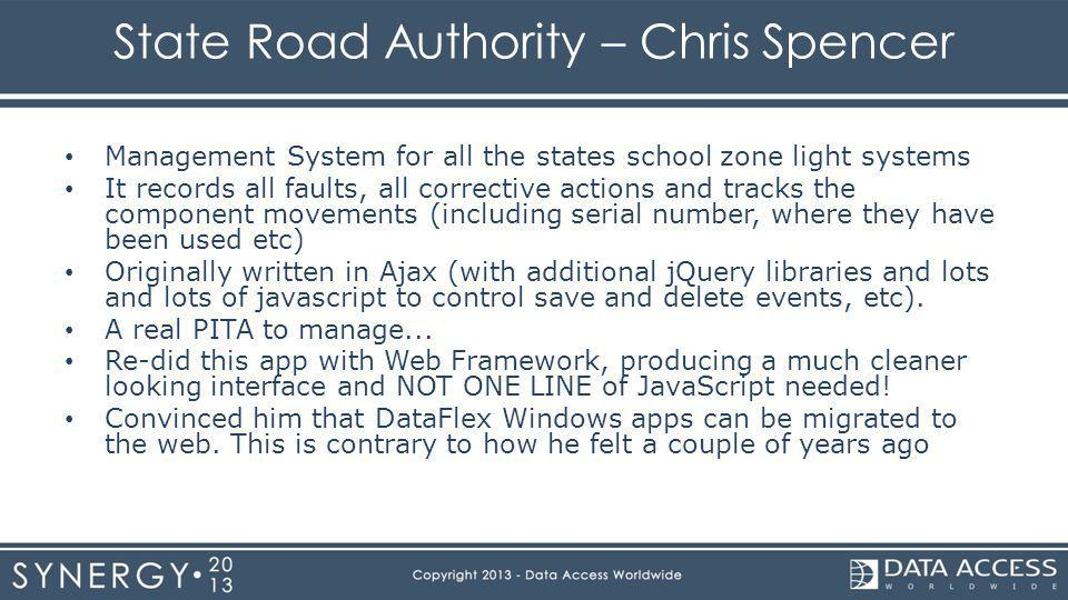 State Road Authority – Chris Spencer Management System for all the states school zone light systems It records all faults, all corrective actions and tracks the component movements (including serial number, where they have been used etc) Originally written in Ajax (with additional jQuery libraries and lots and lots of javascript to control save and delete events, etc).