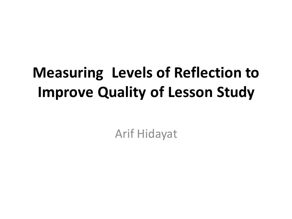 Measuring Levels of Reflection to Improve Quality of Lesson Study Arif Hidayat