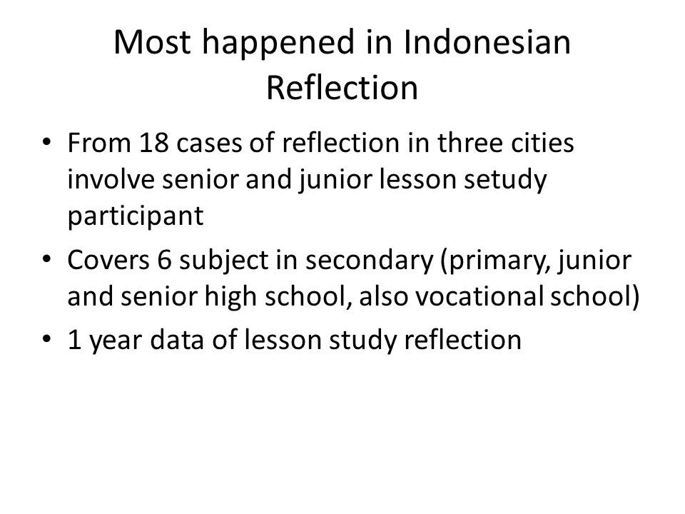 Most happened in Indonesian Reflection From 18 cases of reflection in three cities involve senior and junior lesson setudy participant Covers 6 subjec