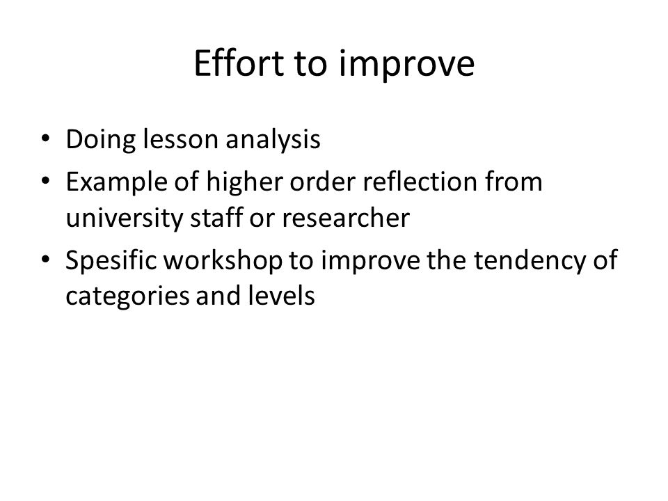 Effort to improve Doing lesson analysis Example of higher order reflection from university staff or researcher Spesific workshop to improve the tenden
