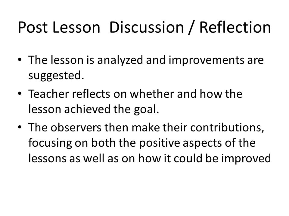 Post Lesson Discussion / Reflection The lesson is analyzed and improvements are suggested. Teacher reflects on whether and how the lesson achieved the
