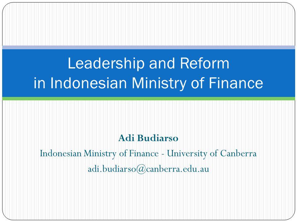 Adi Budiarso Indonesian Ministry of Finance - University of Canberra adi.budiarso@canberra.edu.au Leadership and Reform in Indonesian Ministry of Fina