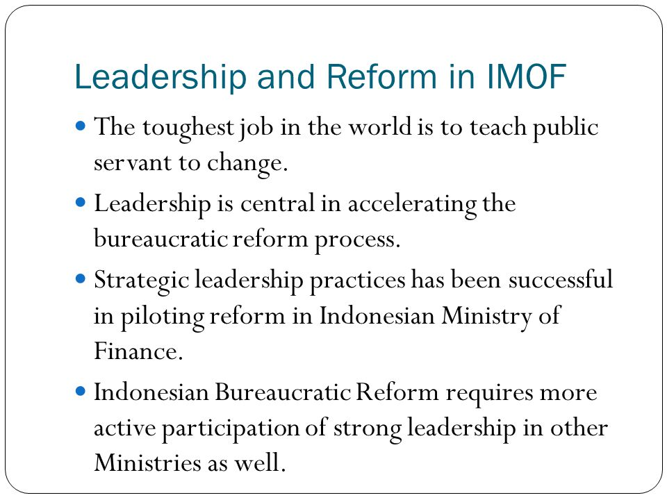 Leadership and Reform in IMOF The toughest job in the world is to teach public servant to change. Leadership is central in accelerating the bureaucrat