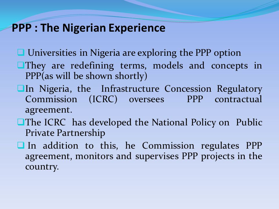 PPP : The Nigerian Experience  Universities in Nigeria are exploring the PPP option  They are redefining terms, models and concepts in PPP(as will be shown shortly)  In Nigeria, the Infrastructure Concession Regulatory Commission (ICRC) oversees PPP contractual agreement.