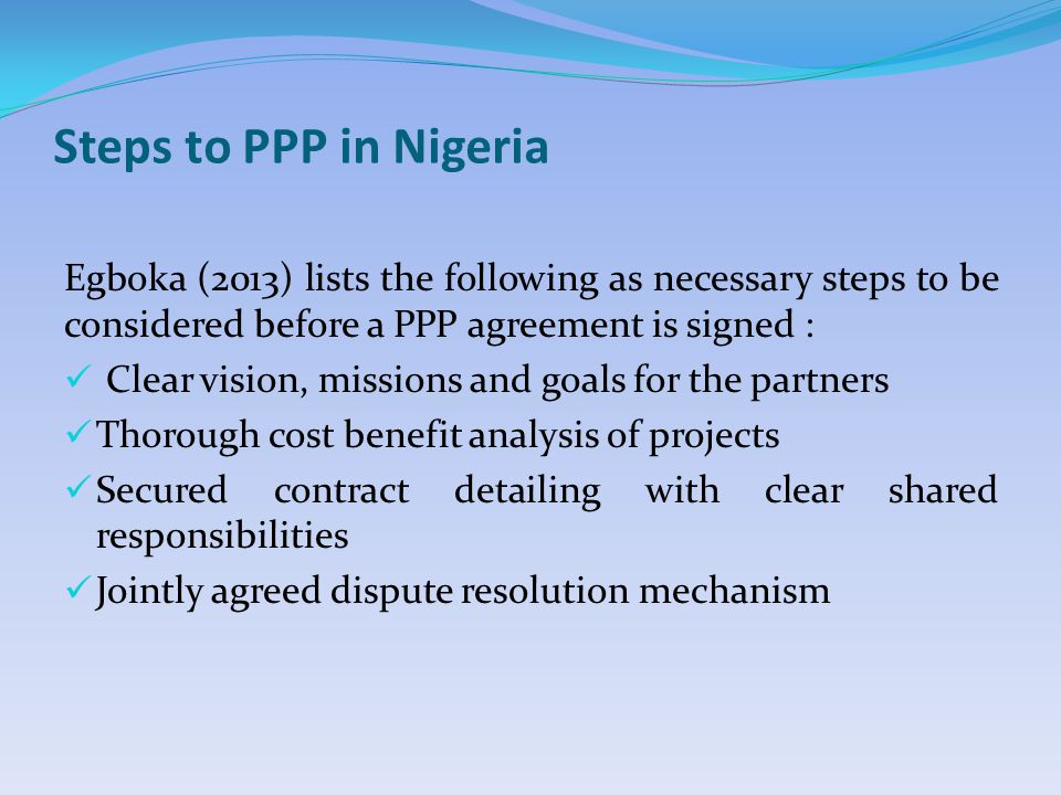Steps to PPP in Nigeria Egboka (2013) lists the following as necessary steps to be considered before a PPP agreement is signed : Clear vision, missions and goals for the partners Thorough cost benefit analysis of projects Secured contract detailing with clear shared responsibilities Jointly agreed dispute resolution mechanism