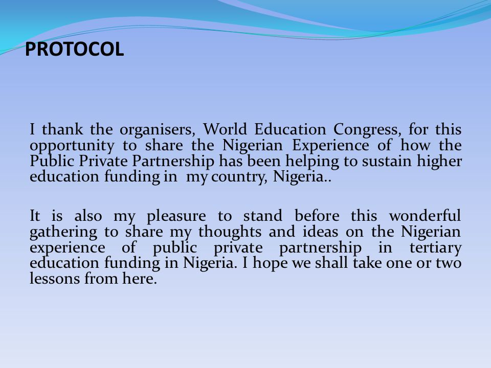 PROTOCOL I thank the organisers, World Education Congress, for this opportunity to share the Nigerian Experience of how the Public Private Partnership has been helping to sustain higher education funding in my country, Nigeria..