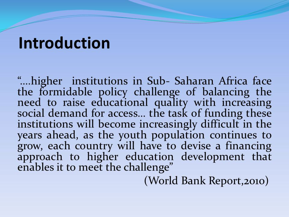 Introduction ….higher institutions in Sub- Saharan Africa face the formidable policy challenge of balancing the need to raise educational quality with increasing social demand for access… the task of funding these institutions will become increasingly difficult in the years ahead, as the youth population continues to grow, each country will have to devise a financing approach to higher education development that enables it to meet the challenge (World Bank Report,2010)