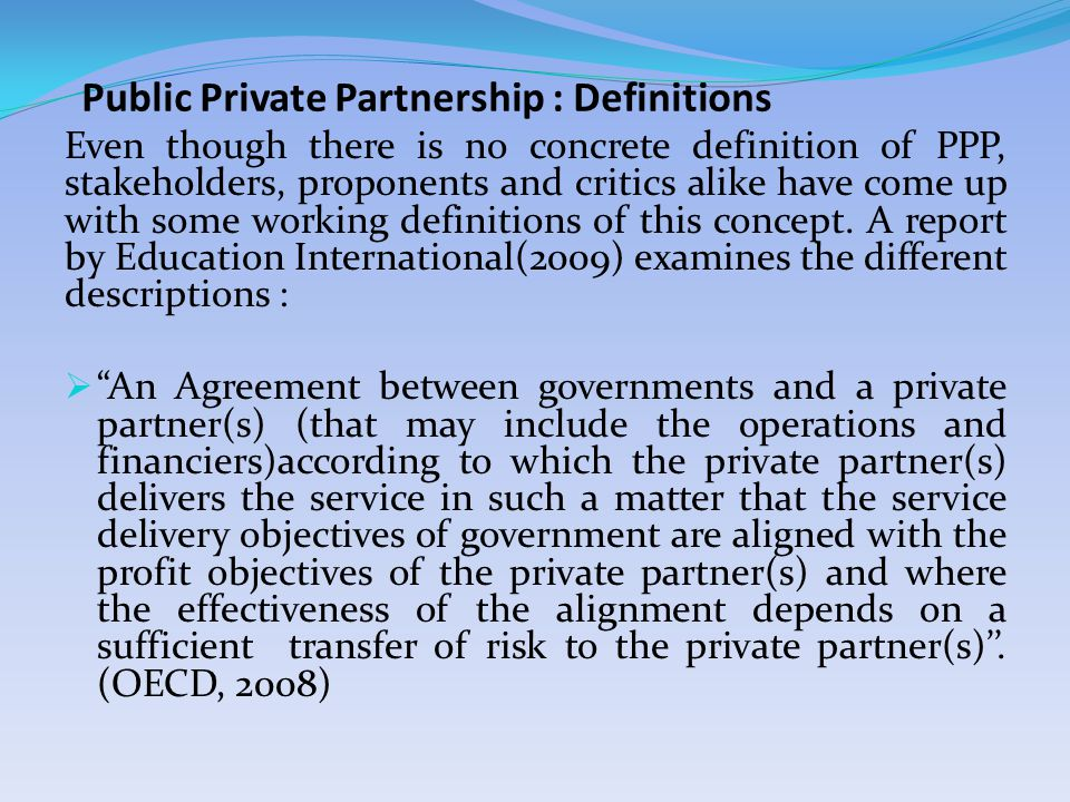 Public Private Partnership : Definitions Even though there is no concrete definition of PPP, stakeholders, proponents and critics alike have come up with some working definitions of this concept.