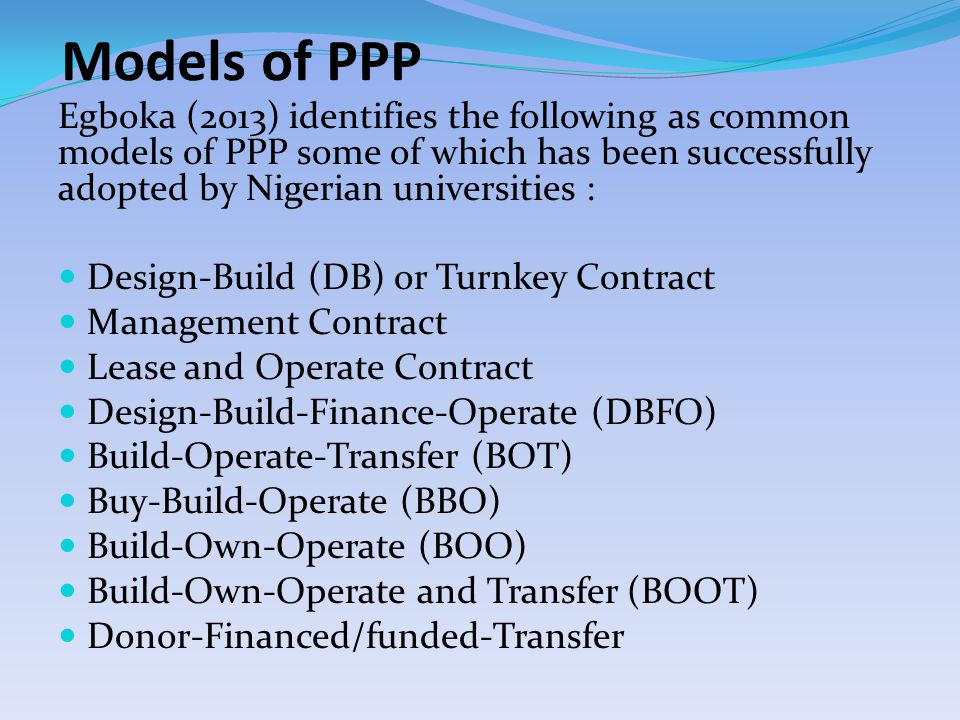 Models of PPP Egboka (2013) identifies the following as common models of PPP some of which has been successfully adopted by Nigerian universities : Design-Build (DB) or Turnkey Contract Management Contract Lease and Operate Contract Design-Build-Finance-Operate (DBFO) Build-Operate-Transfer (BOT) Buy-Build-Operate (BBO) Build-Own-Operate (BOO) Build-Own-Operate and Transfer (BOOT) Donor-Financed/funded-Transfer