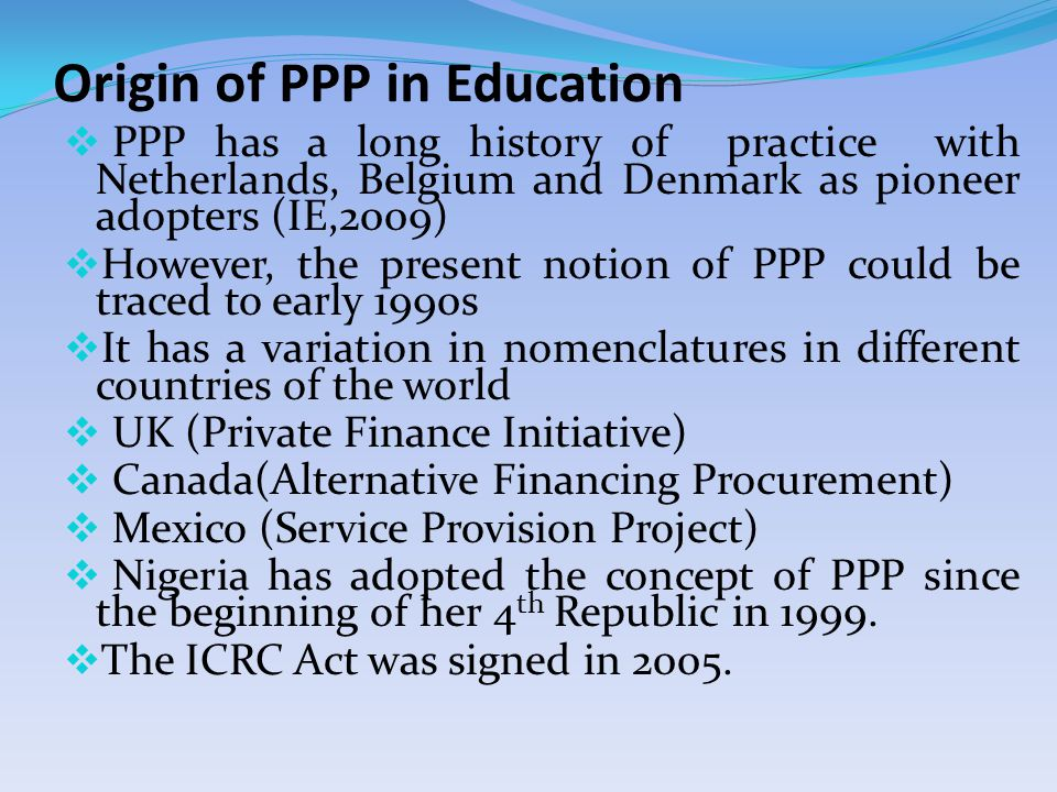 Origin of PPP in Education  PPP has a long history of practice with Netherlands, Belgium and Denmark as pioneer adopters (IE,2009)  However, the present notion of PPP could be traced to early 1990s  It has a variation in nomenclatures in different countries of the world  UK (Private Finance Initiative)  Canada(Alternative Financing Procurement)  Mexico (Service Provision Project)  Nigeria has adopted the concept of PPP since the beginning of her 4 th Republic in 1999.