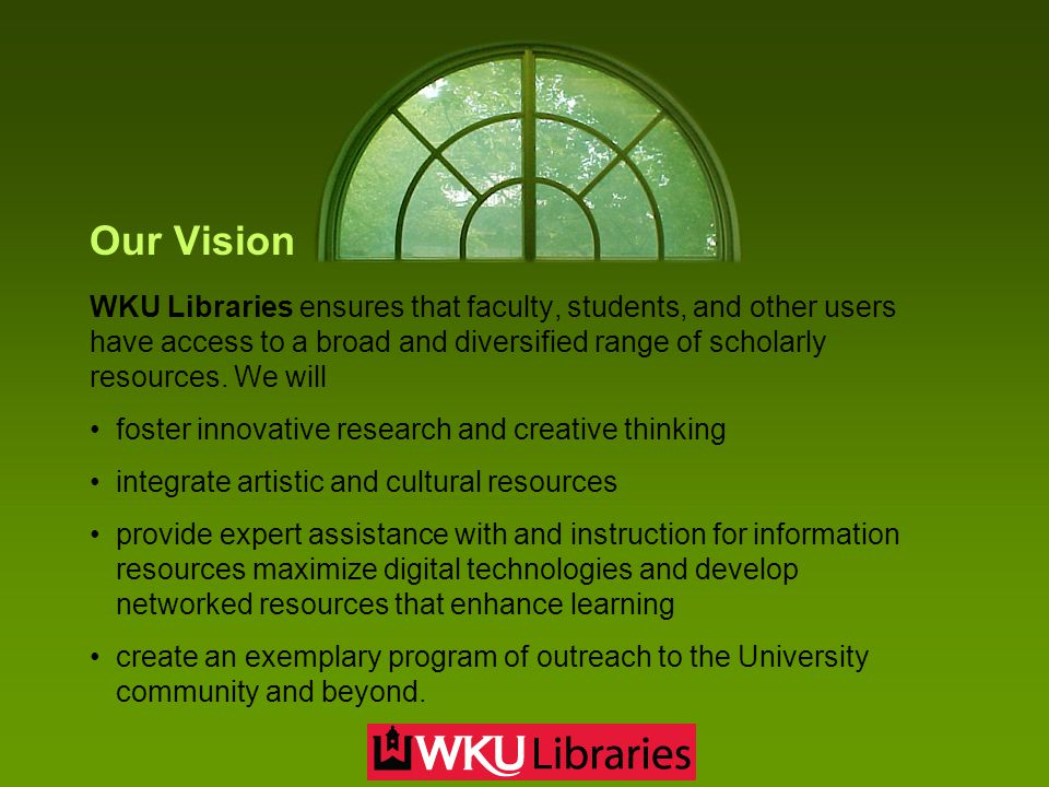Our Vision WKU Libraries ensures that faculty, students, and other users have access to a broad and diversified range of scholarly resources. We will