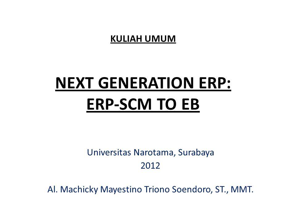 KULIAH UMUM NEXT GENERATION ERP: ERP-SCM TO EB Universitas Narotama, Surabaya 2012 Al. Machicky Mayestino Triono Soendoro, ST., MMT.