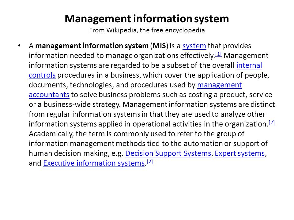 Management information system From Wikipedia, the free encyclopedia A management information system (MIS) is a system that provides information needed to manage organizations effectively.