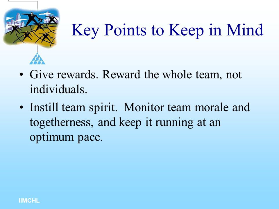 IIMCHL Key Points to Keep in Mind Motivate your team by giving them their needs and wants, and by rewarding them. Communicate with your team in a conc