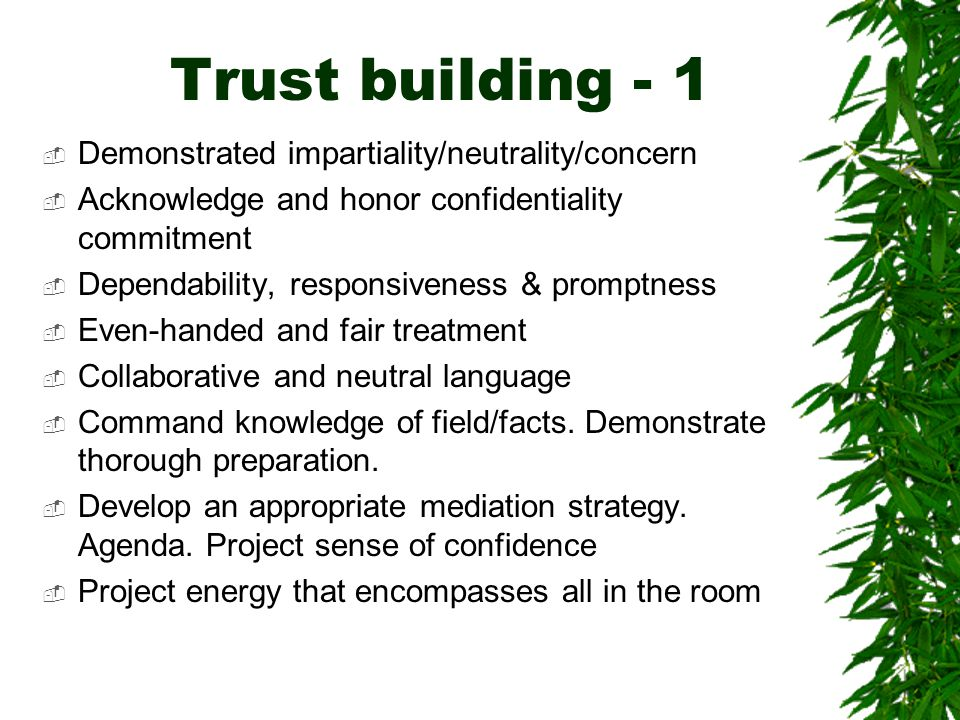 Trust building - 1  Demonstrated impartiality/neutrality/concern  Acknowledge and honor confidentiality commitment  Dependability, responsiveness & promptness  Even-handed and fair treatment  Collaborative and neutral language  Command knowledge of field/facts.