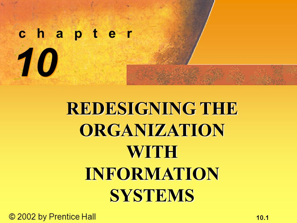 10.1 © 2002 by Prentice Hall c h a p t e r 10 REDESIGNING THE ORGANIZATION WITH INFORMATION SYSTEMS