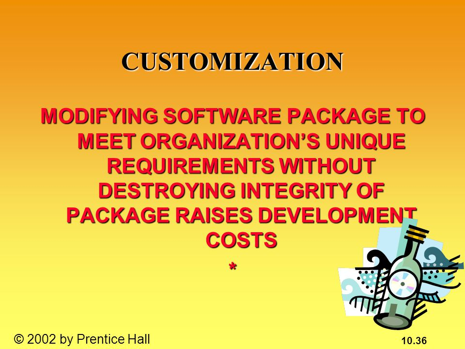 10.36 © 2002 by Prentice Hall CUSTOMIZATION MODIFYING SOFTWARE PACKAGE TO MEET ORGANIZATION'S UNIQUE REQUIREMENTS WITHOUT DESTROYING INTEGRITY OF PACKAGE RAISES DEVELOPMENT COSTS *