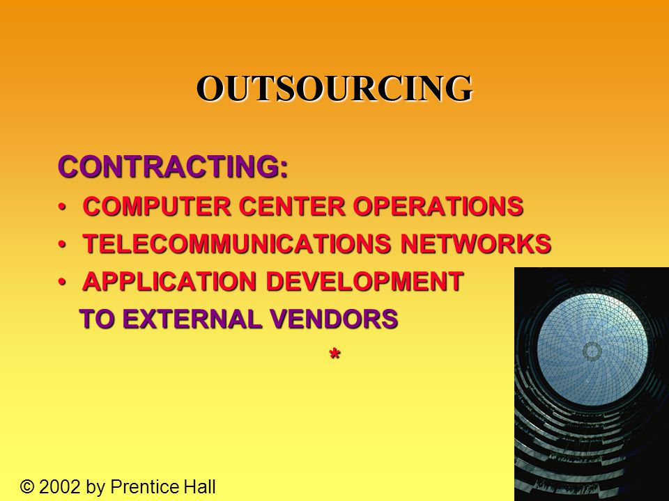 10.39 © 2002 by Prentice Hall OUTSOURCING CONTRACTING: COMPUTER CENTER OPERATIONSCOMPUTER CENTER OPERATIONS TELECOMMUNICATIONS NETWORKSTELECOMMUNICATIONS NETWORKS APPLICATION DEVELOPMENTAPPLICATION DEVELOPMENT TO EXTERNAL VENDORS TO EXTERNAL VENDORS*