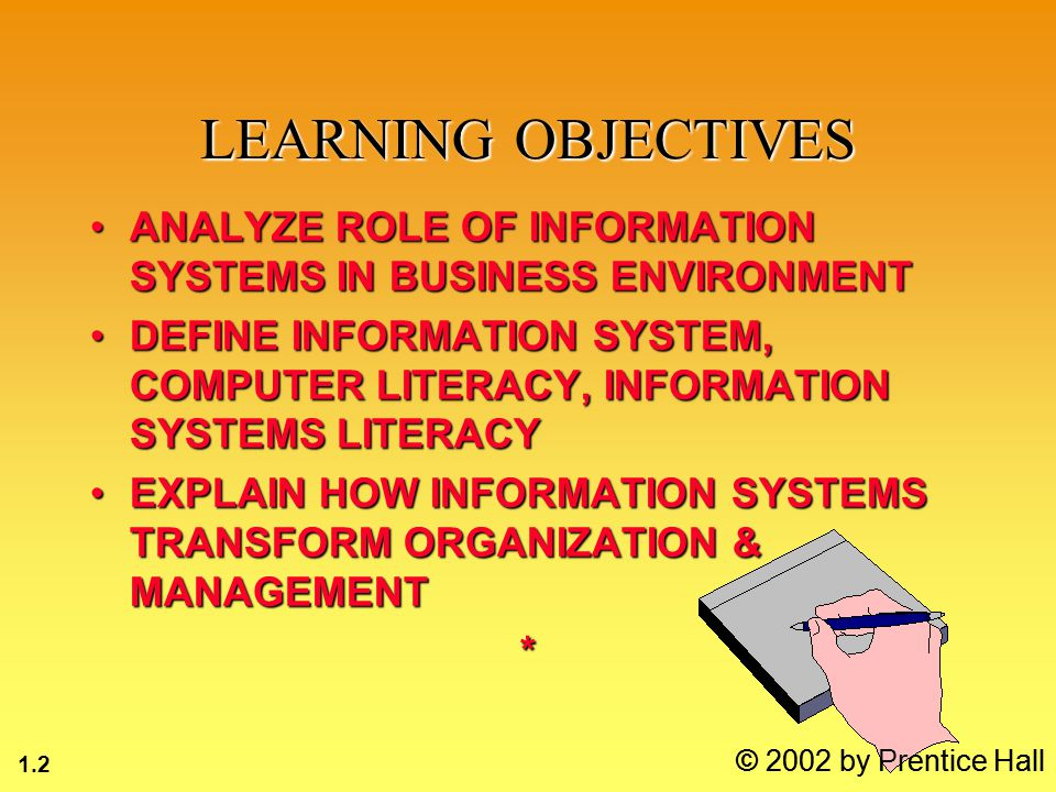 1.2 © 2002 by Prentice Hall ANALYZE ROLE OF INFORMATION SYSTEMS IN BUSINESS ENVIRONMENTANALYZE ROLE OF INFORMATION SYSTEMS IN BUSINESS ENVIRONMENT DEFINE INFORMATION SYSTEM, COMPUTER LITERACY, INFORMATION SYSTEMS LITERACYDEFINE INFORMATION SYSTEM, COMPUTER LITERACY, INFORMATION SYSTEMS LITERACY EXPLAIN HOW INFORMATION SYSTEMS TRANSFORM ORGANIZATION & MANAGEMENTEXPLAIN HOW INFORMATION SYSTEMS TRANSFORM ORGANIZATION & MANAGEMENT* LEARNING OBJECTIVES © 2002 by Prentice Hall