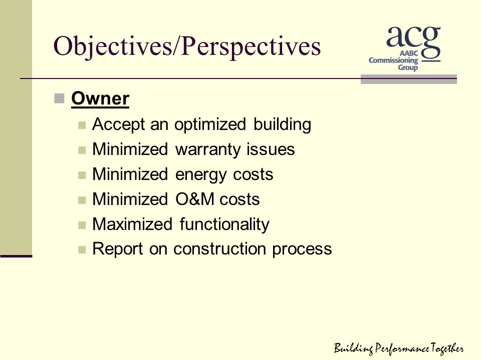 Objectives/Perspectives Owner Accept an optimized building Minimized warranty issues Minimized energy costs Minimized O&M costs Maximized functionalit