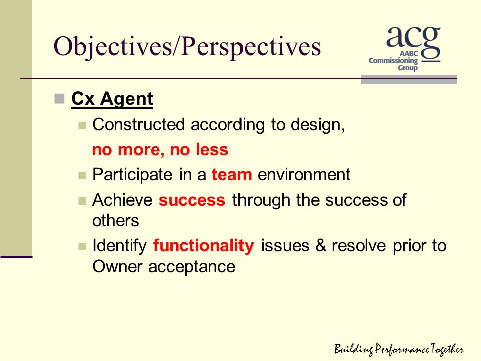Objectives/Perspectives Cx Agent Constructed according to design, no more, no less Participate in a team environment Achieve success through the succe