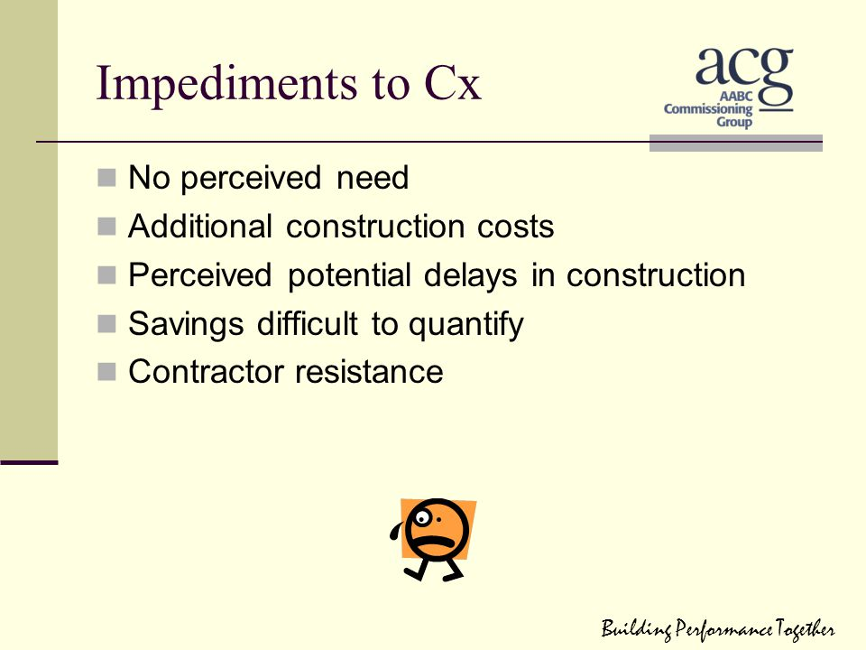 Impediments to Cx No perceived need Additional construction costs Perceived potential delays in construction Savings difficult to quantify Contractor