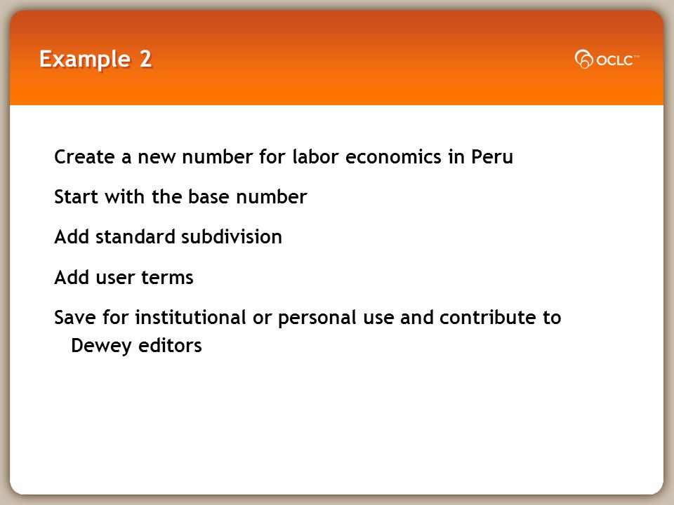 Example 2 Create a new number for labor economics in Peru Start with the base number Add standard subdivision Add user terms Save for institutional or personal use and contribute to Dewey editors