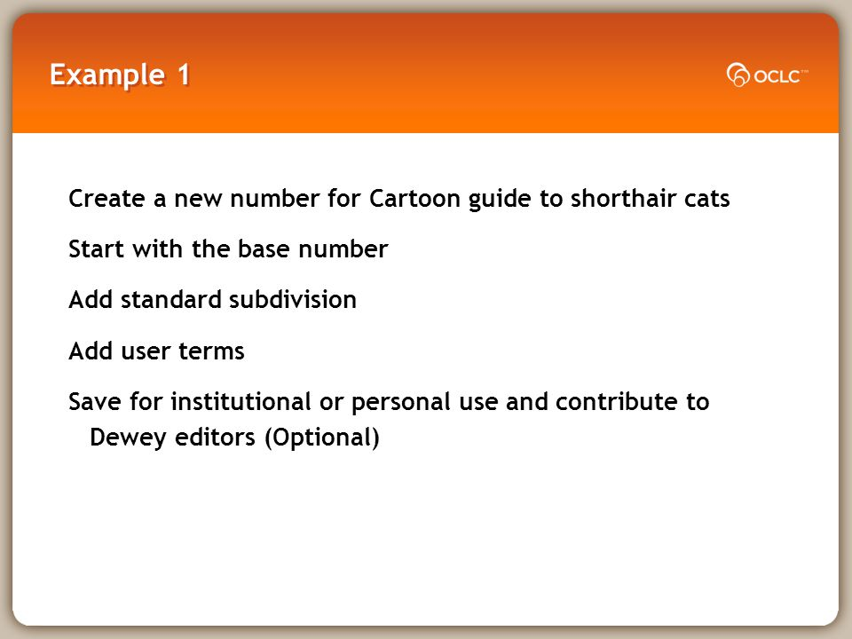 Example 1 Create a new number for Cartoon guide to shorthair cats Start with the base number Add standard subdivision Add user terms Save for institutional or personal use and contribute to Dewey editors (Optional)