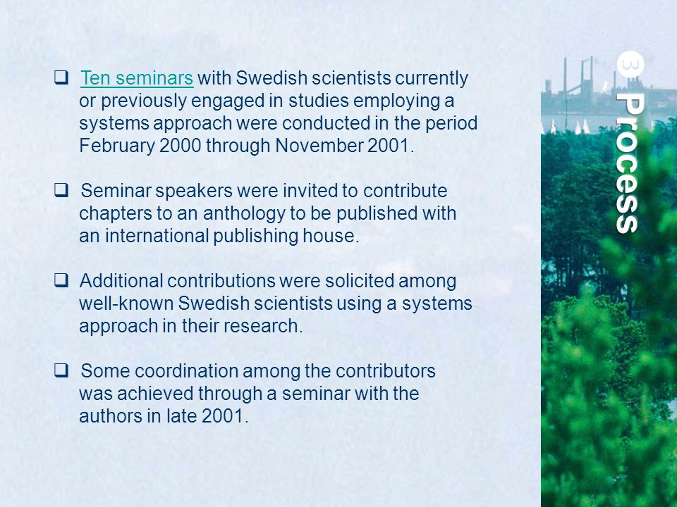  Ten seminars with Swedish scientists currently or previously engaged in studies employing a systems approach were conducted in the period February 2000 through November 2001.Ten seminars  Seminar speakers were invited to contribute chapters to an anthology to be published with an international publishing house.