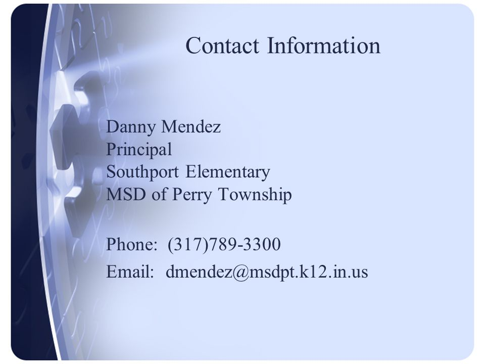 Contact Information Danny Mendez Principal Southport Elementary MSD of Perry Township Phone: (317)789-3300 Email: dmendez@msdpt.k12.in.us