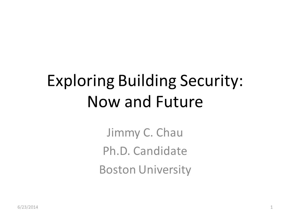 Exploring Building Security: Now and Future Jimmy C. Chau Ph.D. Candidate Boston University 6/23/20141