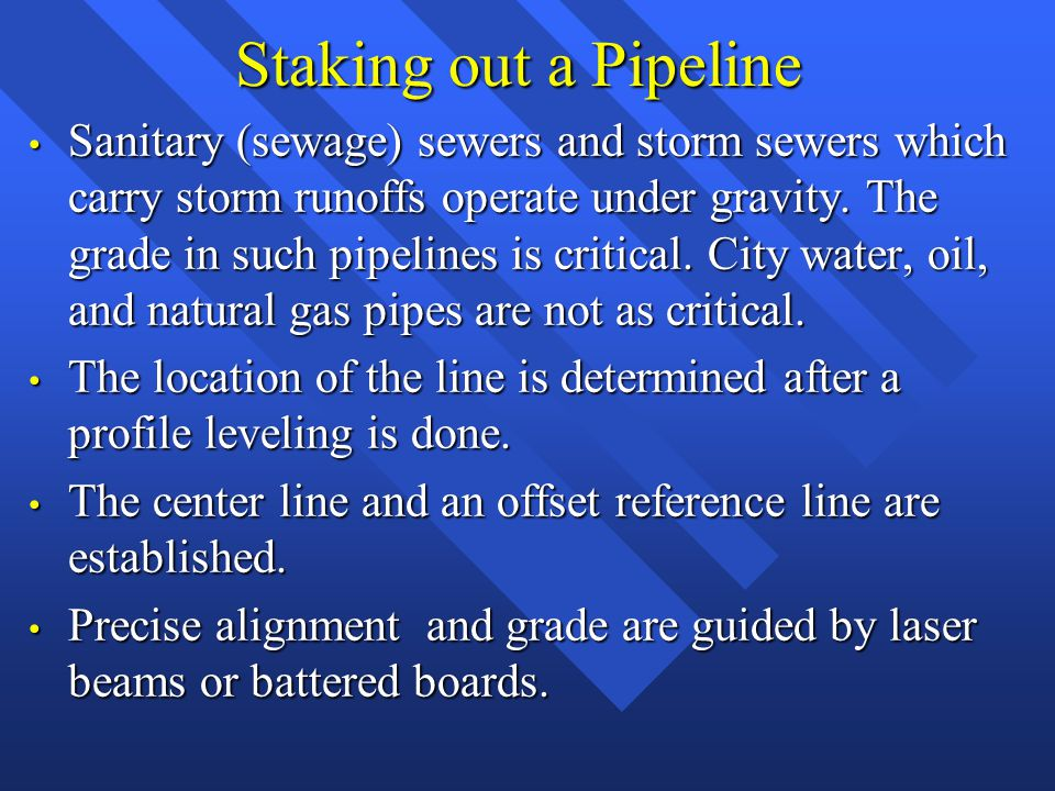 Staking out a Pipeline Sanitary (sewage) sewers and storm sewers which carry storm runoffs operate under gravity.