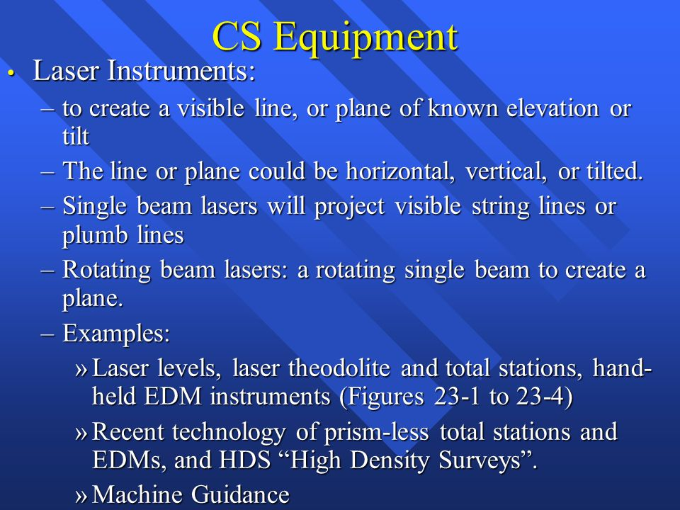 CS Equipment Laser Instruments: Laser Instruments: –to create a visible line, or plane of known elevation or tilt –The line or plane could be horizontal, vertical, or tilted.