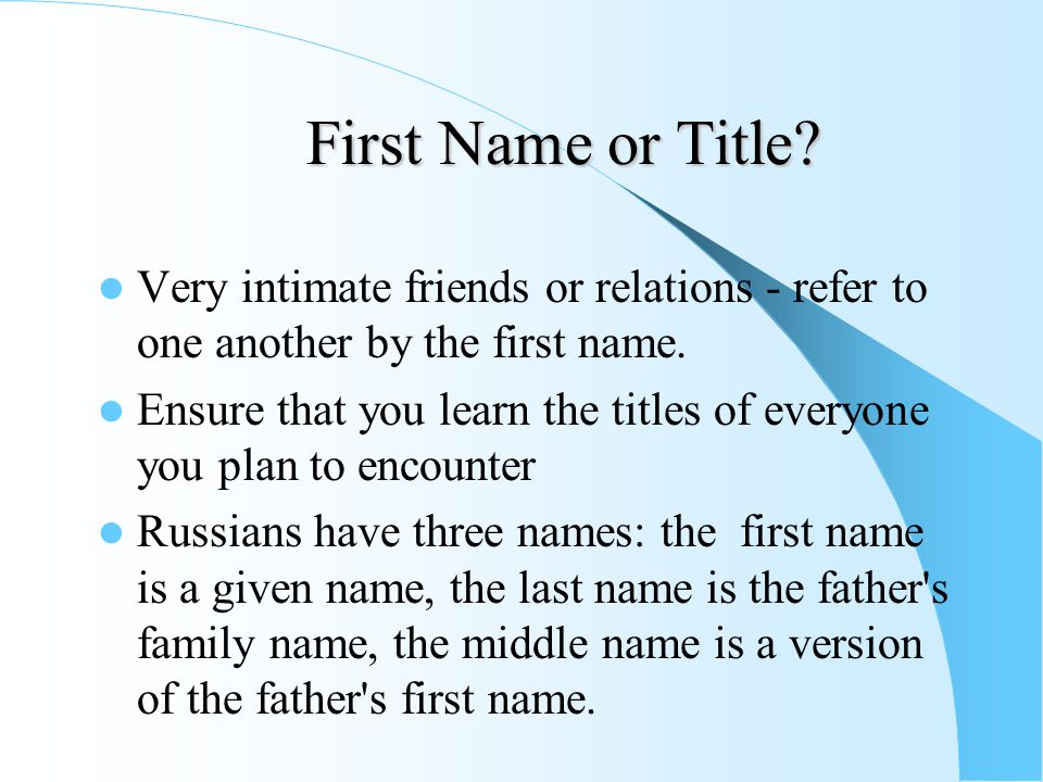 First Name or Title? Very intimate friends or relations - refer to one another by the first name. Ensure that you learn the titles of everyone you pla