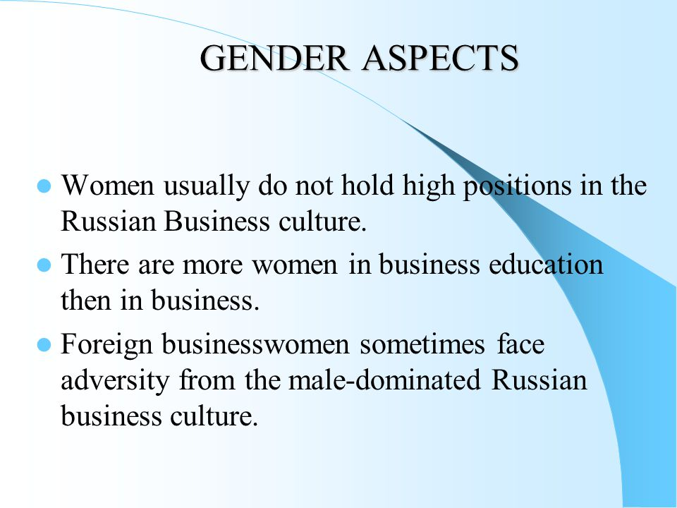 GENDER ASPECTS Women usually do not hold high positions in the Russian Business culture. There are more women in business education then in business.