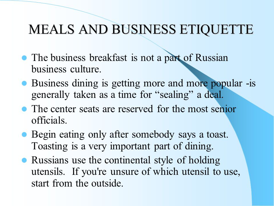 MEALS AND BUSINESS ETIQUETTE The business breakfast is not a part of Russian business culture. Business dining is getting more and more popular -is ge