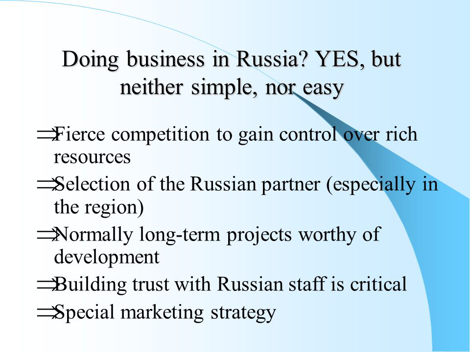Doing business in Russia? YES, but neither simple, nor easy  Fierce competition to gain control over rich resources  Selection of the Russian partne