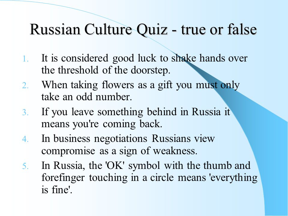 Russian Culture Quiz - true or false 1. It is considered good luck to shake hands over the threshold of the doorstep. 2. When taking flowers as a gift