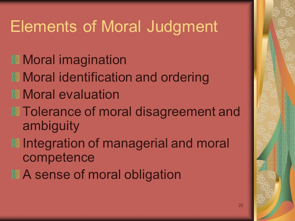 24 Developing Moral Judgment Internal Sources of a Manager's Values Respect for the authority structure Loyalty Conformity Performance Results