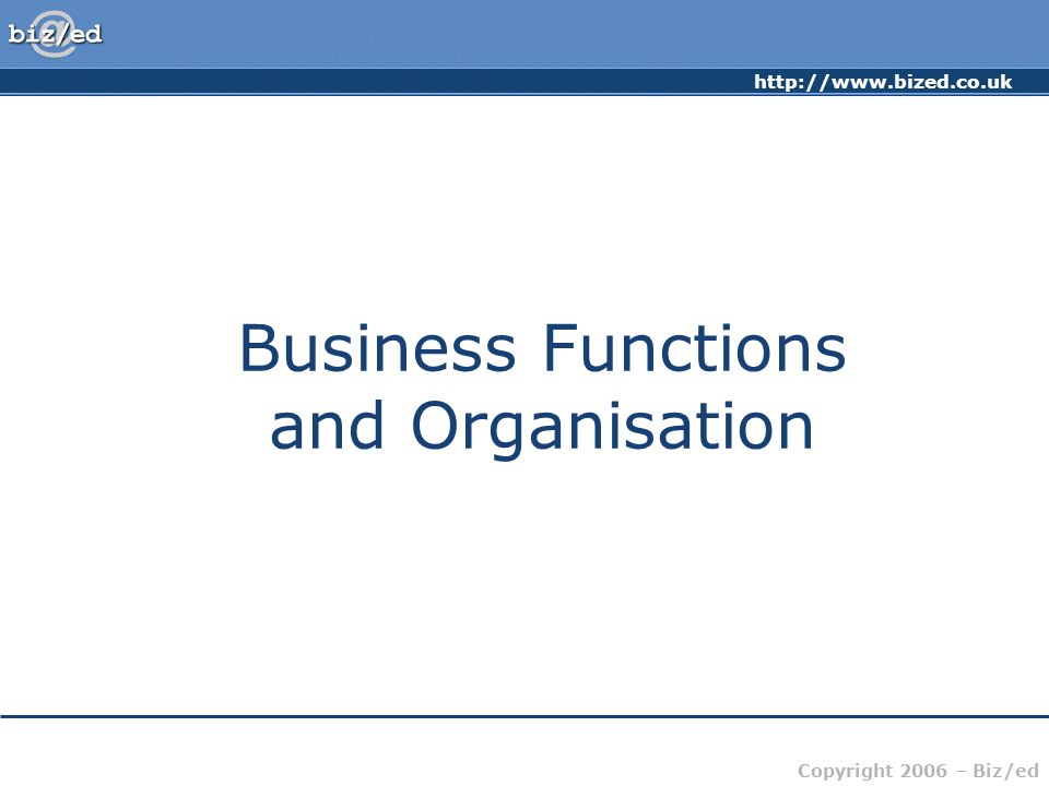 http://www.bized.co.uk Copyright 2006 – Biz/ed Business Functions Human Resources Sales and Marketing Research and Development Production/Operations Customer Service Finance and Accounts Administration and IT