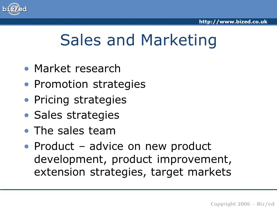 http://www.bized.co.uk Copyright 2006 – Biz/ed Sales and Marketing Market research Promotion strategies Pricing strategies Sales strategies The sales